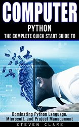 Computer: Phython – The Complete Quick Start Guide To Dominating: Python Language, Microsoft, and Project Management (Python, Big Data, Linux, Peripherals, Python Language, Java, Python Programming)