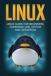 Linux: Linux Guide for Beginners Command Line System and Operation (Linux Guide, Linux System, Beginners Operation Guide, Learn Linux Step-by-Step)