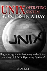 UNIX:  Operating System Success in a Day: Beginners Guide to Fast, Easy and Efficient Learning of UNIX Operating Systems! (Unix, Linux, Operating System, … Computer Programming, Unix Programming)