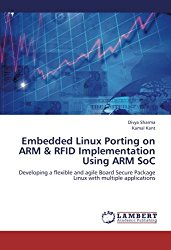 Embedded Linux Porting on ARM & RFID Implementation Using ARM SoC: Developing a flexible and agile Board Secure Package Linux with multiple applications