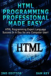 HTML Programming Professional Made Easy 2nd Edition: Expert HTML Programming Language Success in a Day for any Computer Users (HTML, SQL, HTML Programming, … Linux, Windows, Web Programming)