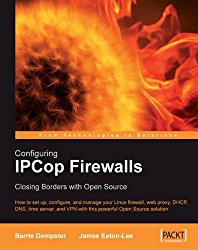 Configuring IPCop Firewalls: Closing Borders with Open Source: How to setup, configure and manage your Linux firewall, web proxy, DHCP, DNS, time … VPN with this powerful Open Source solution