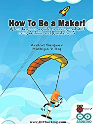 How To Be A Maker beginners guide to making cool products using arduino raspberry pi