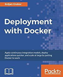 Deployment with Docker: Apply continuous integration models, deploy applications quicker, and scale at large by putting Docker to work
