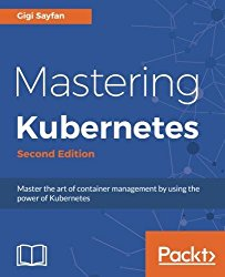 Mastering Kubernetes: Master the art of container management by using the power of Kubernetes, 2nd Edition