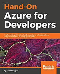 Hands-On Azure for Developers: Implementing rich Azure PaaS ecosystems using containers, serverless services and storage solutions