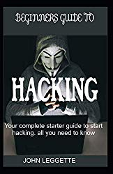 BEGINNERS GUIDE TO HACKING: Your complete start up guide to start hacking. All you need to know