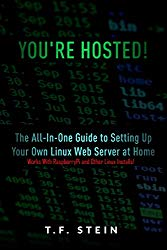 You're Hosted!: The All-In-One Guide to Setting Up Your Own Linux Web Server at Home
