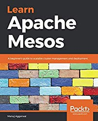 Learn Apache Mesos: A beginner's guide to scalable cluster management and deployment