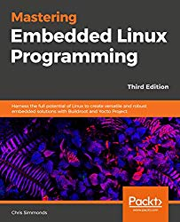 Mastering Embedded Linux Programming – Third Edition: Harness the full potential of Linux to create versatile and robust embedded solutions with Buildroot and Yocto Project.