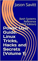 Power User Guide: Linux Tricks, Hacks and Secrets [Volume 1]: Bash Systems Reference (2019 Edition)