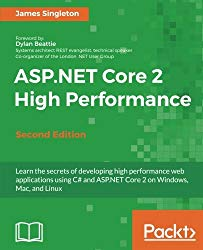 ASP.NET Core 2 High Performance – Second Edition: Learn the secrets of developing high performance web applications using C# and ASP.NET Core 2 on Windows, Mac, and Linux