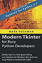 Modern Tkinter for Busy Python Developers: Quickly learn to create great looking user interfaces for Windows, Mac and Linux using Python's standard GUI toolkit